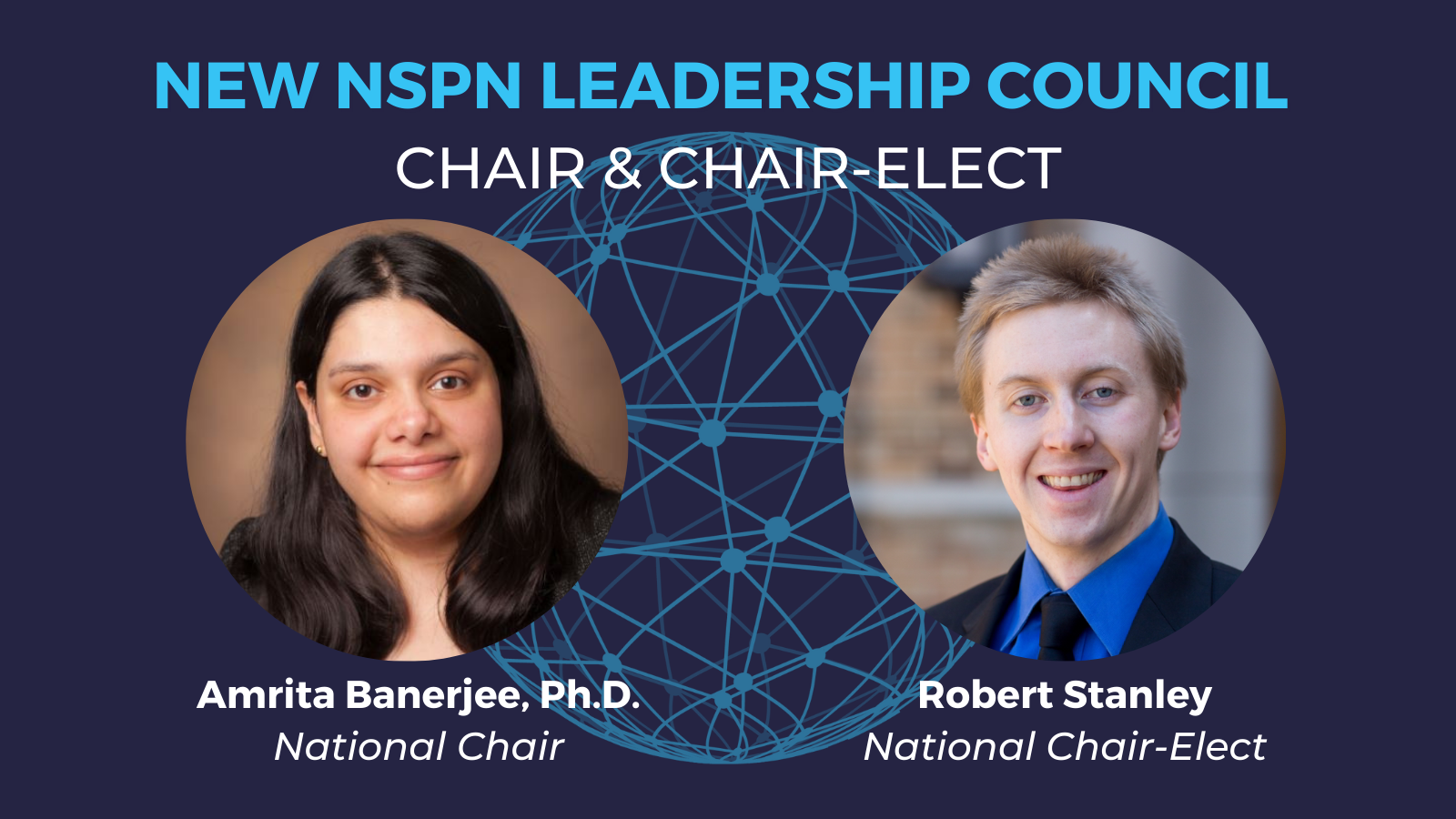 A blue interconnected globe sits in the background behind headshots of Amrita Banerjee and Robert Stanley. Text reads: New NSPN Leadership Council, Chair and Chair-Elect. Amrita Banerjee, Ph.D., National Chair. Robert Stanley, National Chair-Elect.